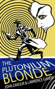 The Plutonium Blonde - Nuclear Bombshell: Book 1 ebook by John Zakour,Lawrence Ganem