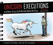 Unicorn Executions and Other Crazy Stuff My Kids Make Me Draw ebook by Steve Breen,Kim Jong Un