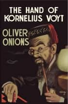 The Hand of Kornelius Voyt ebook by Oliver Onions
