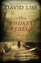 The Whiskey Rebels ebook by David Liss