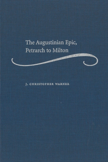 The Augustinian Epic, Petrarch to Milton ebook by J. Christopher Warner