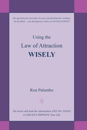 Using the Law of Attraction WISELY - The book with both the information AND The TOOLS to GREATLY IMPROVE Your Life ebook by Ron Palumbo