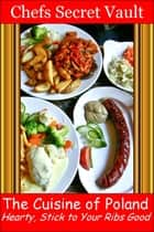 The Cuisine of Poland: Hearty, Stick to Your Ribs Good ebook by Chefs Secret Vault