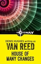 House of Many Changes eBook by Van Reed, Denis Hughes