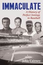 Immaculate - A History of Perfect Innings in Baseball ebook by John Cairney
