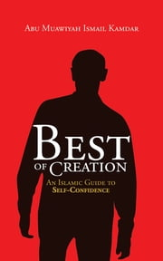 Best of Creation - An Islamic Guide to Self-Confidence ebook by Abu Muawiyah Ismail Kamdar