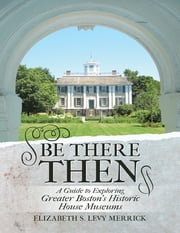 Be There Then: A Guide to Exploring Greater Boston's Historic House Museums ebook by Elizabeth S. Levy Merrick
