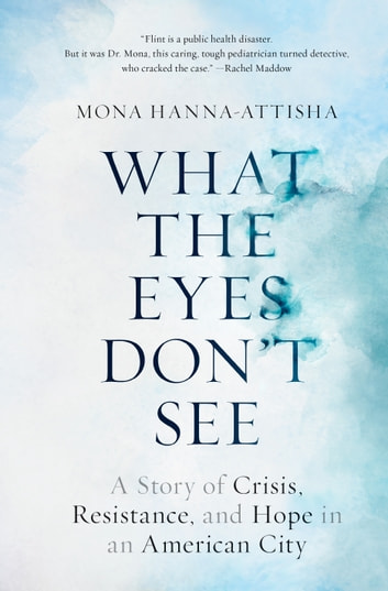 What the Eyes Don't See - A Story of Crisis, Resistance, and Hope in an American City ebook by Mona Hanna-Attisha