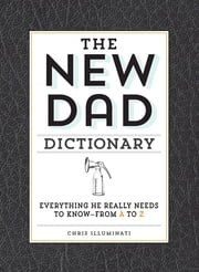 The New Dad Dictionary - Everything He Really Needs to Know - from A to Z ebook by Chris Illuminati