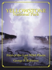 Yellowstone National Park: First Of The Last Wild Places ebook by George Robinson