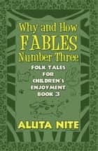 Why and How Fables Number Three - Folk Tales for Children's Enjoyment Book 3 ebook by Aluta Nite