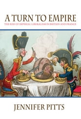A Turn to Empire - The Rise of Imperial Liberalism in Britain and France ebook by Jennifer Pitts