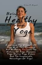 Being Healthy Through Yoga ebook by Eileen R. Bryant