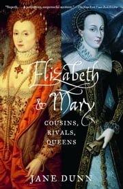Elizabeth and Mary - Cousins, Rivals, Queens ebook by Jane Dunn