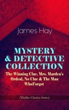 MYSTERY & DETECTIVE COLLECTION: The Winning Clue, Mrs. Marden's Ordeal, No Clue & The Man Who Forgot (Thriller Classics Series) ebook by James Hay