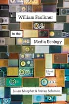 William Faulkner in the Media Ecology ebook by Julian Murphet, Stefan Solomon, Sarah Gleeson-White,...
