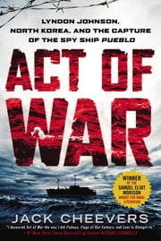 Act of War - Lyndon Johnson, North Korea, and the Capture of the Spy Ship Pueblo ebook by Jack Cheevers