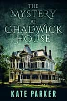 The Mystery at Chadwick House ebook by Kate Parker