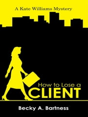How to Lose a Client - A Kate Williams Mystery ebook by Becky A. Bartness