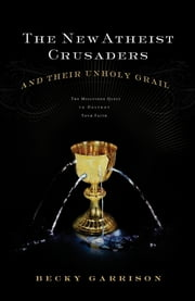 The New Atheist Crusaders and Their Unholy Grail - The Misguided Quest to Destroy Your Faith ebook by Becky Garrison