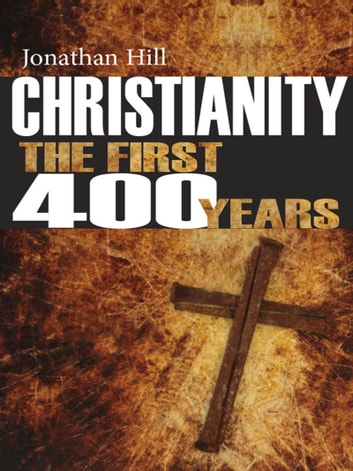 Christianity: The First 400 Years - The Forging of a World Faith ebook by Jonathan Hill