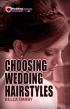 Choosing Wedding Hairstyle: How to Select Right Wedding Hairstyle in 10 Minutes or Less ebook by Bella Darby