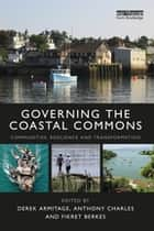 Governing the Coastal Commons - Communities, Resilience and Transformation ebook by Derek Armitage, Anthony Charles, Fikret Berkes