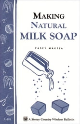 Making Natural Milk Soap - Storey's Country Wisdom Bulletin A-199 ebook by Casey Makela