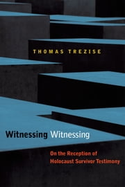 Witnessing Witnessing: On the Reception of Holocaust Survivor Testimony ebook by Thomas Trezise