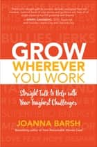 Grow Wherever You Work: Straight Talk to Help with Your Toughest Challenges ebook by Joanna Barsh