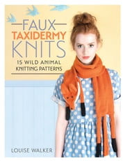 Faux Taxidermy Knits - 15 Wild Animal Knitting Patterns ebook by Louise Walker