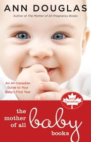 The Mother of All Baby Books: An All-Canadian Guide to Your Baby's First Year ebook by Douglas, Ann