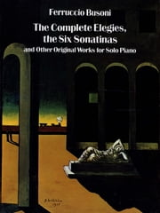 The Complete Elegies, The Six Sonatinas: and Other Original Works for Solo Piano ebook by Ferruccio Busoni