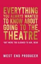 Everything You Always Wanted to Know About Going to the Theatre (But Were Too Sloshed to Ask, Dear) ebook by West End Producer