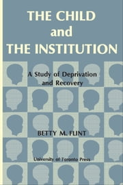 The Child and the Institution - A Study of Deprivation and Recovery ebook by Betty Flint