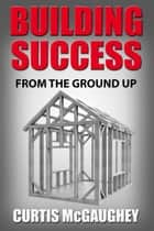 Building Success from the Ground Up ebook by Curtis McGaughey