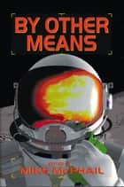 By Other Means ebook by Mike McPhail, Jack Campbell, David Sherman