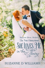 She Loves Me In The Spring (The Non-Honeymoon) - Barrow Bros. Brides, #1 ebook by Suzanne D. Williams