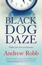 Black Dog Daze - Public Life, Private Demons ebook by Andrew Robb