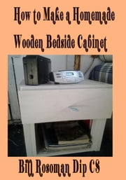 How to Make a Homemade Wooden Bedside Cabinet ebook by Bill Rosoman