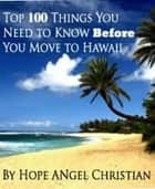 Top 100 Things You Need to Know Before You Move to HAWAII ebook by Hope A Christian