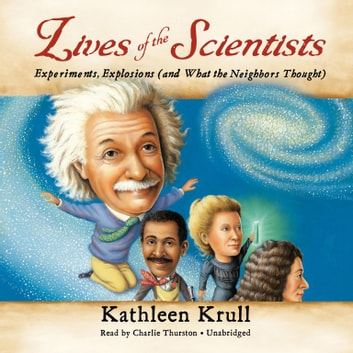 Lives of the Scientists - Experiments, Explosions (and What the Neighbors Thought) audiobook by Kathleen Krull