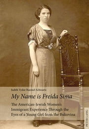 «My Name is Freida Sima» - The American-Jewish Women's Immigrant Experience Through the Eyes of a Young Girl from the Bukovina ebook by Judith Tydor Baumel-Schwartz