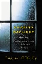 Chasing Daylight:How My Forthcoming Death Transformed My Life ebook by O'Kelly