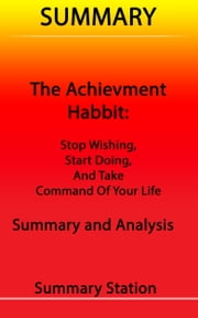 Summary The Achievement Habit: Stop Wishing, Start Doing, and Take Command of Your Life Summary and Analysis ebook by Summary Station