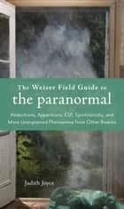 Weiser Field Guide To The Paranormal The: A Handbook To The Sightings Abilities And Encounters With The World Of The Supernatural ebook by Judith Joyce