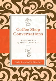 Coffee Shop Conversations - Making the Most of Spiritual Small Talk ebook by Dale and Jonalyn Fincher