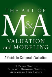 Art of M&A Valuation and Modeling: A Guide to Corporate Valuation ebook by H. Peter Nesvold,Elizabeth Bloomer Nesvold,Alexandra Reed Lajoux