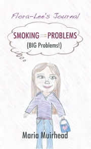 Smoking = Problems (BIG Problems!) - Flora-Lee's Journal ebook by Maria Muirhead