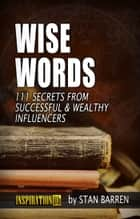 Wise Words: 111 Secrets from Successful & Wealthy Influencers ebook by Stan Barren